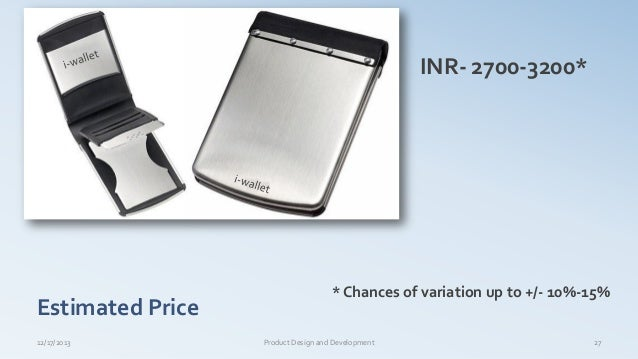 Estimated Price 12/17/2013 Product Design and Development 27 INR- 2700-3200* * Chances of variation up to +/- 10%-15%