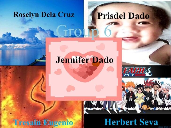 Group 6 Jennifer Dado Roselyn Dela Cruz Prisdel Dado Tresain Eugenio Herbert Seva