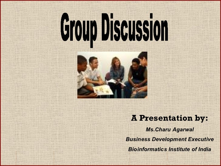 Group Discussion A Presentation by: Ms.Charu Agarwal Business Development Executive Bioinformatics Institute of India