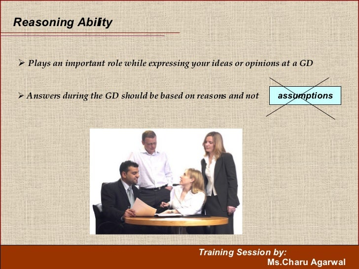 Reasoning Ability <ul><li>Plays an important role while expressing your ideas or opinions at a GD </li></ul><ul><li>Answer...