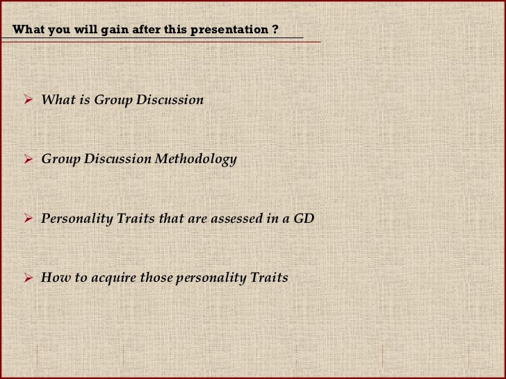 What you will gain after this presentation ? <ul><li>What is Group Discussion </li></ul><ul><li>Group Discussion Methodolo...