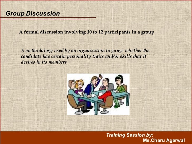 Group Discussion A formal discussion involving10 to 12 participants in a group A methodology used by an organization to g...