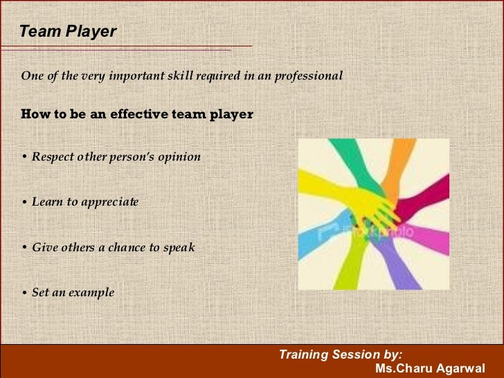 Team Player   <ul><li>One of the very important skill required in an professional </li></ul><ul><li>How to be an effective...