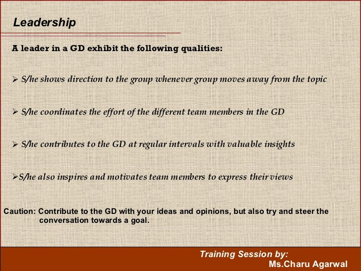 Leadership  <ul><li>A leader in a GD exhibit the following qualities: </li></ul><ul><li>S/he shows direction to the group ...