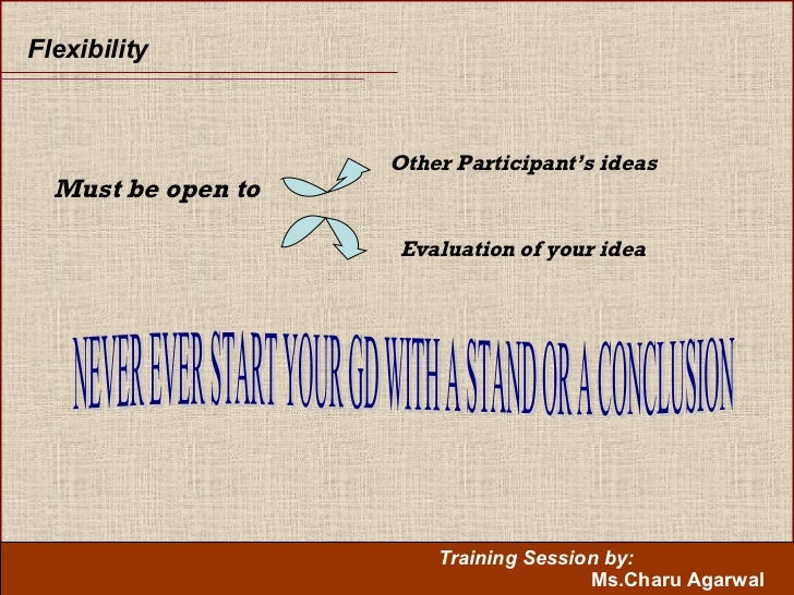 Flexibility  Must be open to Other Participant's ideas Evaluation of your idea NEVER EVER START YOUR GD WITH A STAND OR A ...