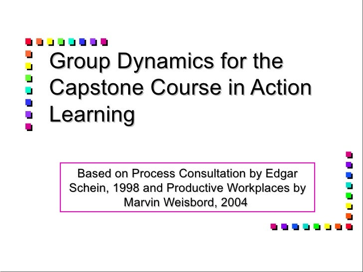 Group Dynamics for the Capstone Course in Action Learning Based on Process Consultation by Edgar Schein, 1998 and Producti...