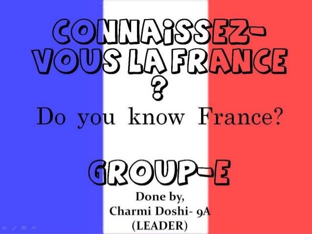 Connaissez-vous la France ? Do you know France?  Group-e Done by, Charmi Doshi- 9A (LEADER)