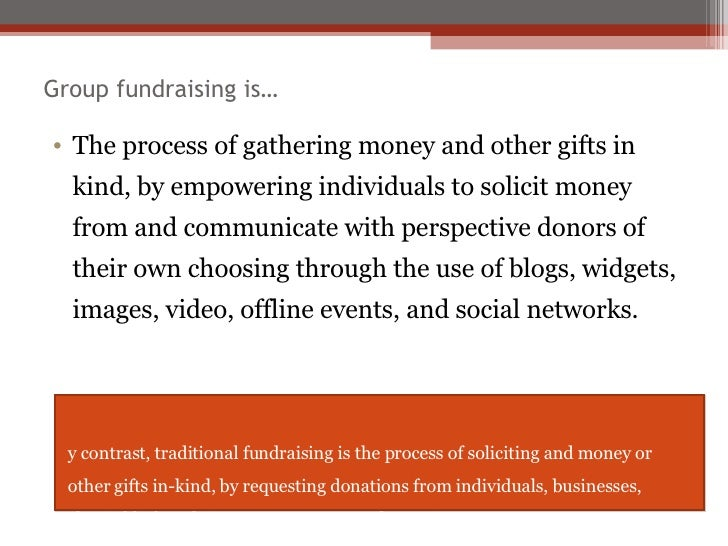 Group fundraising is… <ul><li>The process of gathering money and other gifts in kind, by empowering individuals to solicit...