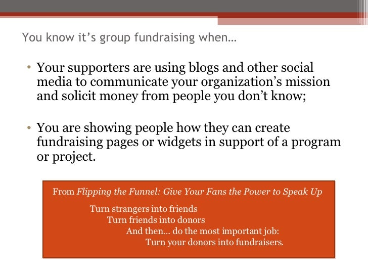 You know it's group fundraising when… <ul><li>Your supporters are using blogs and other social media to communicate your o...