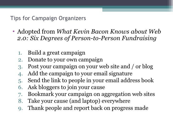 Tips for Campaign Organizers <ul><li>Adopted from  What Kevin Bacon Knows about Web 2.0: Six Degrees of Person-to-Person F...