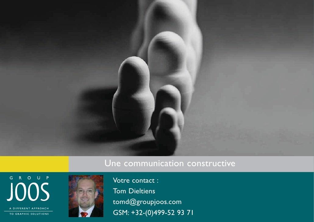 Une communication constructive  Votre contact :  Tom Dieltiens  tomd@groupjoos.com  GSM: +32-(0)499-52 93 71