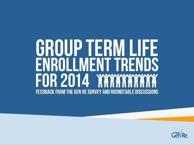 Group Term Life Feedback from the Gen Re survey and roundtablediscussions Enrollment Trends For 2014