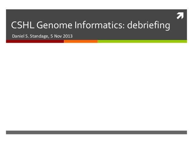 CSHL Genome Informatics: debriefing Daniel S. Standage, 5 Nov 2013  