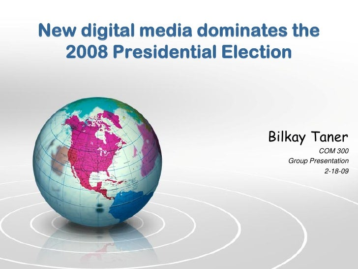 New digital media dominates the   2008 Presidential Election                             Bilkay Taner                     ...