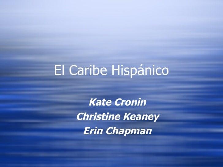 El Caribe Hispánico <ul><ul><li>Kate Cronin </li></ul></ul><ul><ul><li>Christine Keaney </li></ul></ul><ul><ul><li>Erin Ch...