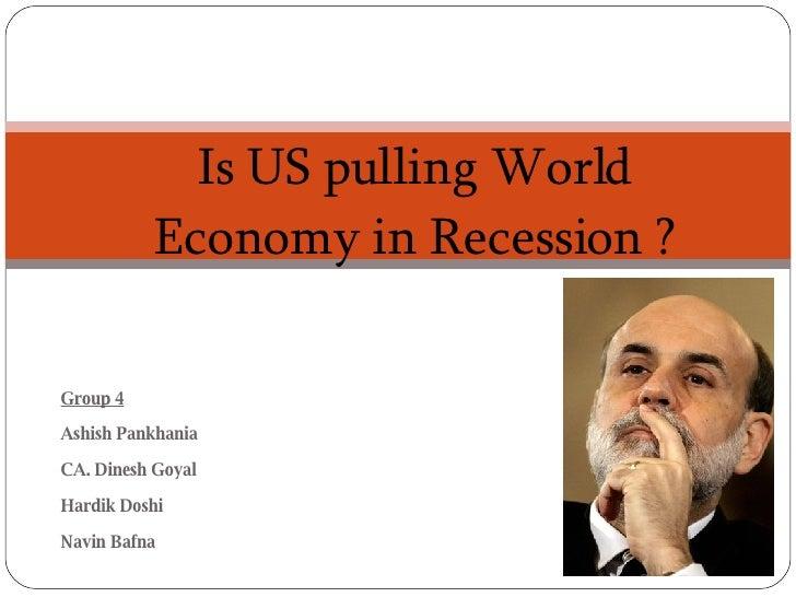 Group 4 Ashish Pankhania CA. Dinesh Goyal Hardik Doshi Navin Bafna Is US pulling World Economy in Recession ?
