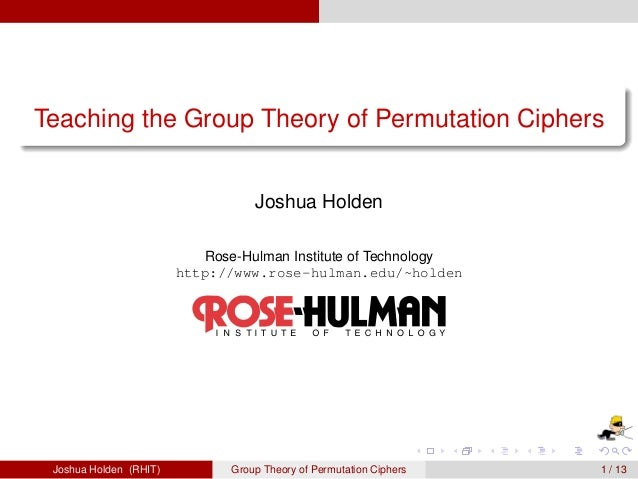 Teaching the Group Theory of Permutation Ciphers  Joshua Holden  Rose-Hulman Institute of Technology  http://www.rose-hulm...