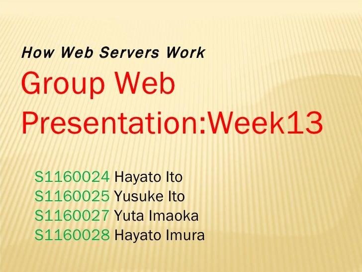 How Web Servers Work Group Web Presentation:Week13  S1160024  Hayato Ito  S1160025  Yusuke Ito S1160027  Yuta Imaoka S1160...