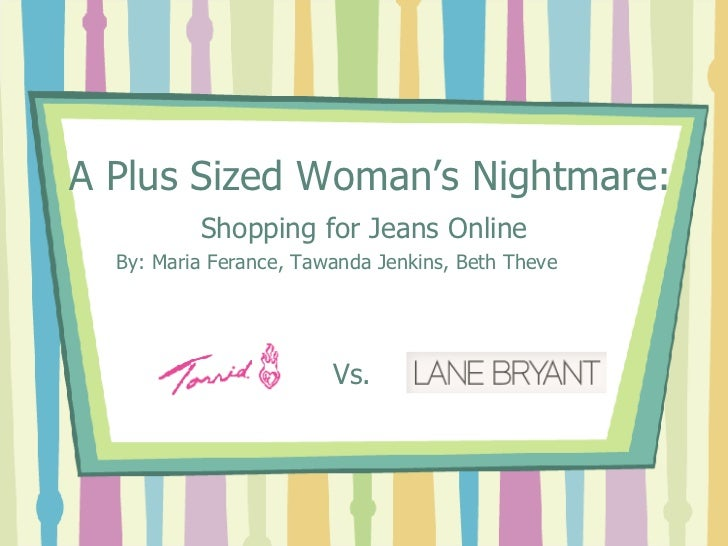 A Plus Sized Woman's Nightmare: Shopping for Jeans Online By: Maria Ferance, Tawanda Jenkins, Beth Theve Vs.
