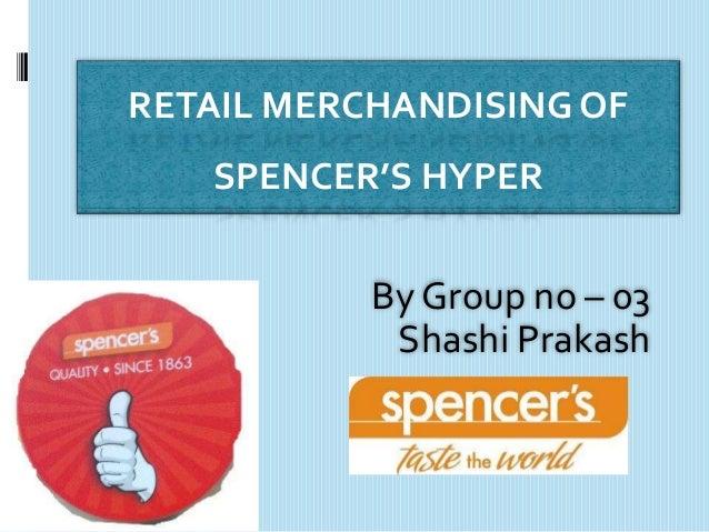 RETAIL MERCHANDISING OF   SPENCER'S HYPER           By Group no – 03            Shashi Prakash