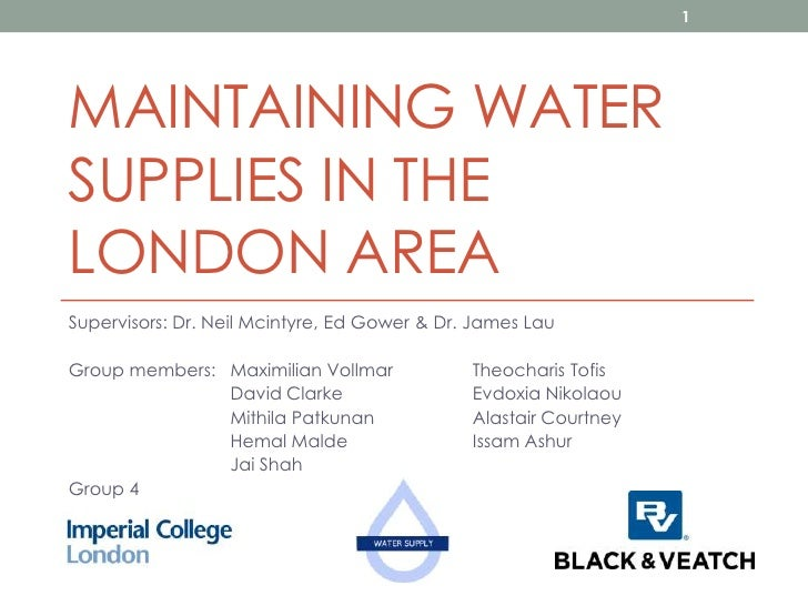 1MAINTAINING WATERSUPPLIES IN THELONDON AREASupervisors: Dr. Neil Mcintyre, Ed Gower & Dr. James LauGroup members: Maximil...