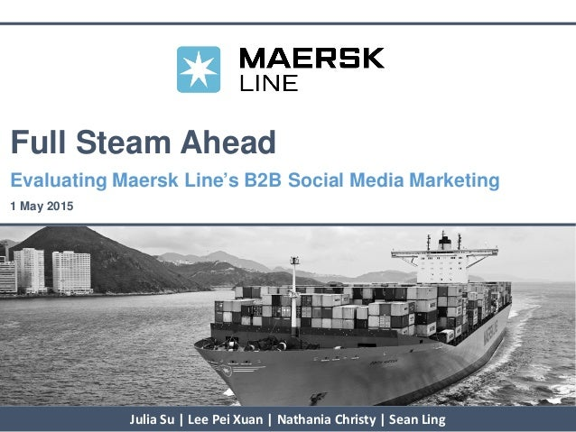 Julia Su | Lee Pei Xuan | Nathania Christy | Sean Ling Full Steam Ahead Evaluating Maersk Line's B2B Social Media Marketin...