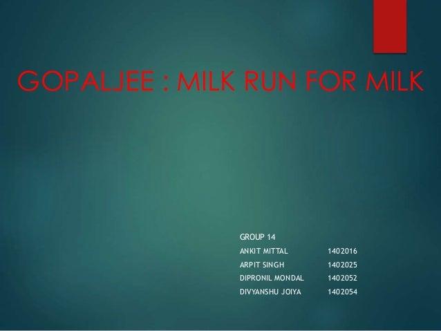 GOPALJEE : MILK RUN FOR MILK  GROUP 14  ANKIT MITTAL 1402016  ARPIT SINGH 1402025  DIPRONIL MONDAL 1402052  DIVYANSHU JOIY...