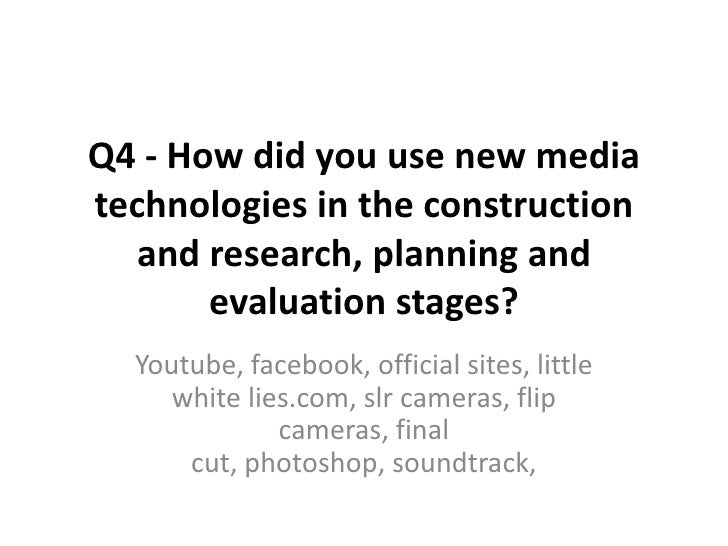 Q4 - How did you use new media technologies in the construction and research, planning and evaluation stages?<br />Youtube...