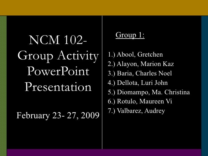 NCM 102- Group Activity PowerPoint Presentation February 23- 27, 2009 <ul><li>Group 1: </li></ul><ul><li>1.) Abool, Gretch...
