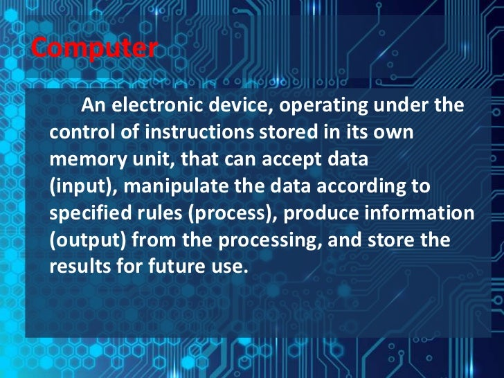 Computer     An electronic device, operating under the control of instructions stored in its own memory unit, that can acc...