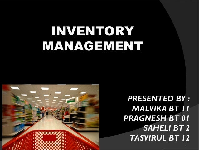 1 INVENTORY MANAGEMENT PRESENTED BY : MALVIKA BT 11 PRAGNESH BT 01 SAHELI BT 2 TASVIRUL BT 12