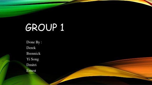 GROUP 1 Done By : Derek Brennick Yi Song Dmitri Ernest