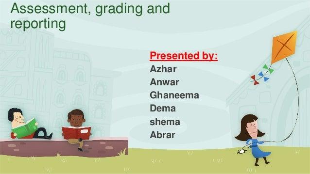 Assessment, grading and reporting Presented by: Azhar Anwar Ghaneema Dema shema Abrar