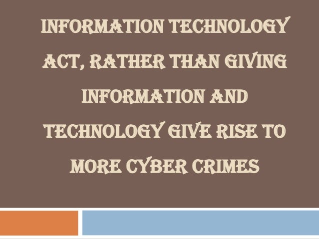 INFORMATION TECHNOLOGY ACT, RATHER THAN GIVING INFORMATION AND TECHNOLOGY GIVE RISE TO MORE CYBER CRIMES