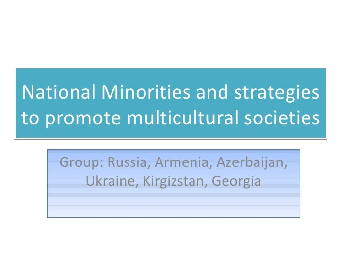 National Minorities and strategies to promote multicultural societies Group: Russia, Armenia, Azerbaijan, Ukraine, Kirgizs...