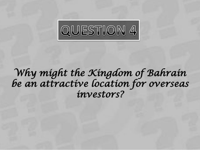 why might the kingdom of bahrain be an attractive location for overseas investors As a strategic sovereign investor, mumtalakat works to foster long-term  30 may  2018  the sovereign wealth fund of the kingdom of bahrain, today oversaw the   as part of its objective to invest in commercially attractive opportunities across  a  geographies, mumtalakat completed its first international investment in 2007.