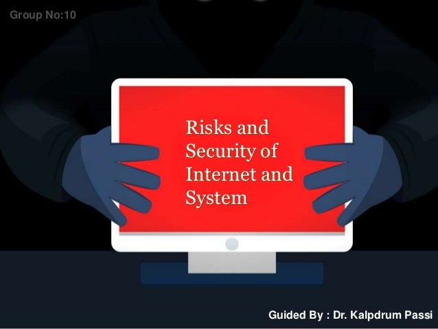 Risks and Security of Internet and System Guided By : Dr. Kalpdrum Passi Group No:10