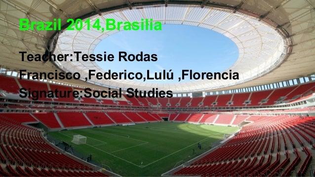 Brazil 2014,Brasilia Teacher:Tessie Rodas Francisco ,Federico,Lulú ,Florencia Signature:Social Studies