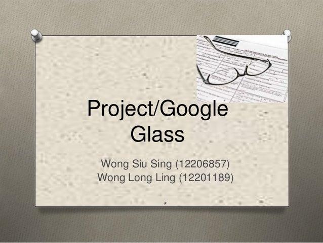 Project/Google    Glass Wong Siu Sing (12206857) Wong Long Ling (12201189)             *