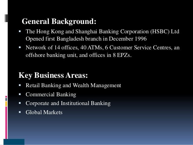 General Background:  The Hong Kong and Shanghai Banking Corporation (HSBC) Ltd Opened first Bangladesh branch in December...