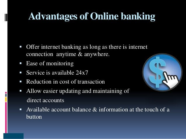Advantages of Online banking  Offer internet banking as long as there is internet connection anytime & anywhere.  Ease o...