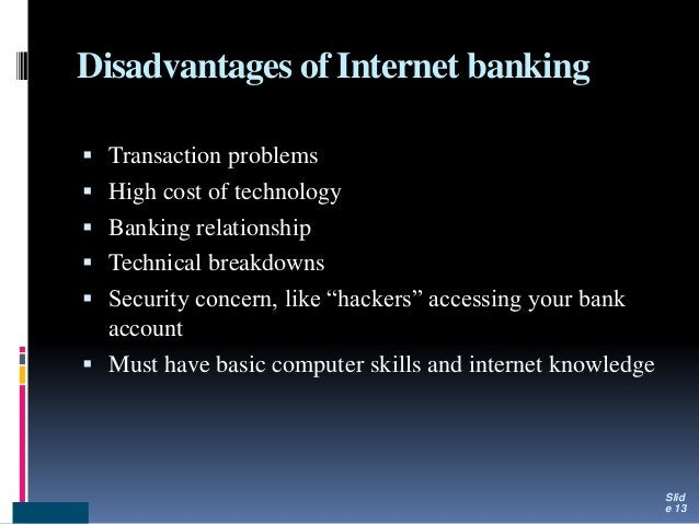 Disadvantages of Internet banking  Transaction problems  High cost of technology  Banking relationship  Technical brea...