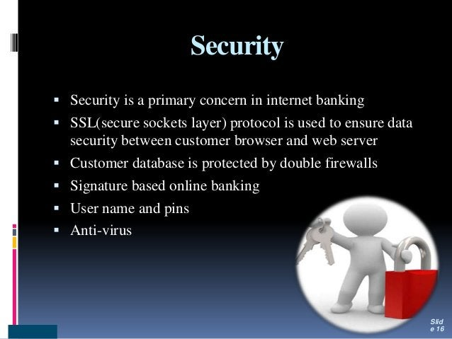 Security  Security is a primary concern in internet banking  SSL(secure sockets layer) protocol is used to ensure data s...