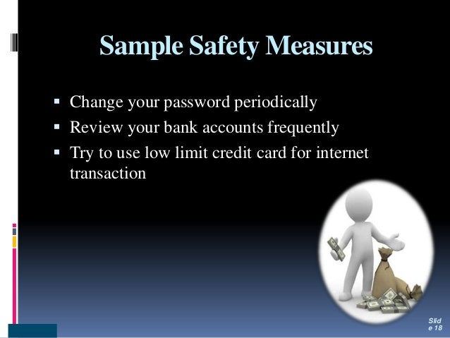Sample Safety Measures  Change your password periodically  Review your bank accounts frequently  Try to use low limit c...