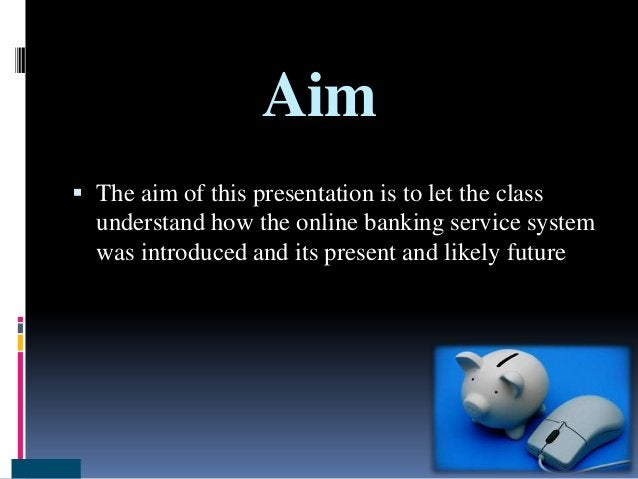 Aim  The aim of this presentation is to let the class understand how the online banking service system was introduced and...