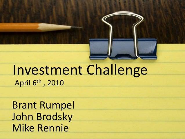 April 6th , 2010 Investment Challenge Brant Rumpel John Brodsky Mike Rennie