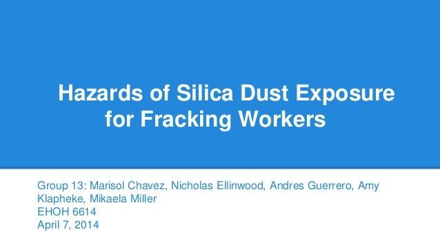 Hazards of Silica Dust Exposure for Fracking Workers Group 13: Marisol Chavez, Nicholas Ellinwood, Andres Guerrero, Amy Kl...