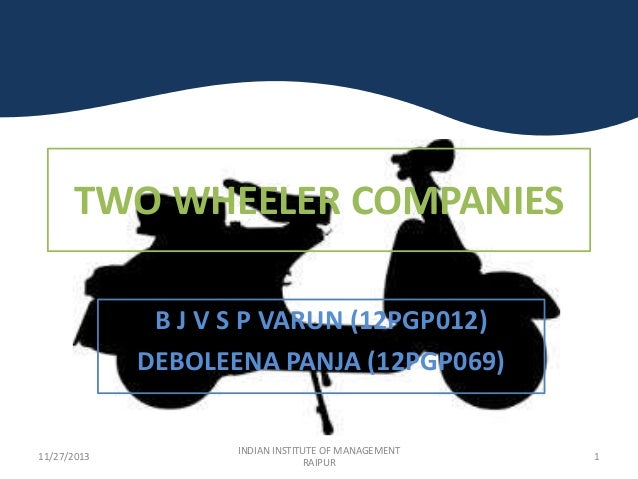 TWO WHEELER COMPANIES B J V S P VARUN (12PGP012) DEBOLEENA PANJA (12PGP069)  11/27/2013  INDIAN INSTITUTE OF MANAGEMENT RA...