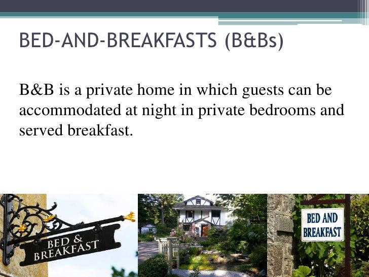BED-AND-BREAKFASTS (B&Bs)B&B is a private home in which guests can beaccommodated at night in private bedrooms andserved b...