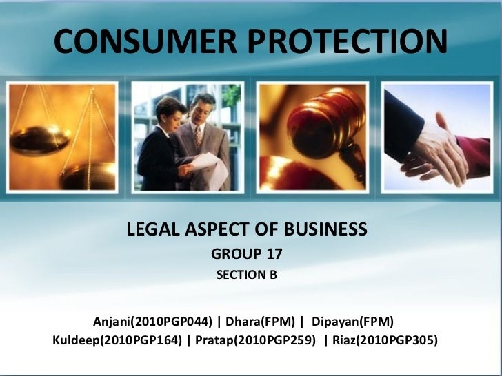 CONSUMER PROTECTION LEGAL ASPECT OF BUSINESS GROUP 17 SECTION B Anjani(2010PGP044) | Dhara(FPM) |  Dipayan(FPM)  Kuldeep(2...